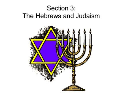 Section 3: The Hebrews and Judaism. Section 3: The Hebrews and Judaism Main Idea The ancient Hebrews and their religion, Judaism, have been a major influence.