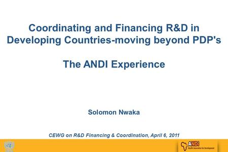 1 Coordinating and Financing R&D in Developing Countries-moving beyond PDP's The ANDI Experience Solomon Nwaka CEWG on R&D Financing & Coordination, April.