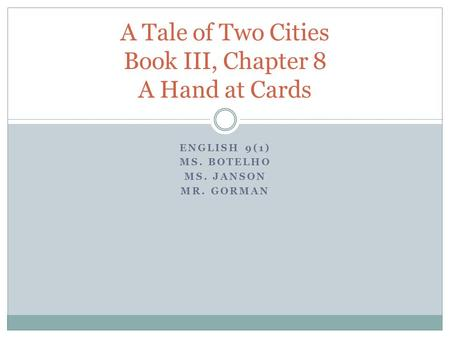 ENGLISH 9(1) MS. BOTELHO MS. JANSON MR. GORMAN A Tale of Two Cities Book III, Chapter 8 A Hand at Cards.