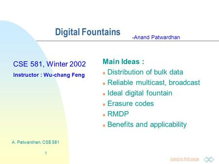 Jump to first page A. Patwardhan, CSE 581 1 Digital Fountains Main Ideas : n Distribution of bulk data n Reliable multicast, broadcast n Ideal digital.