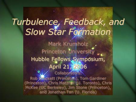 Turbulence, Feedback, and Slow Star Formation Mark Krumholz Princeton University Hubble Fellows Symposium, April 21, 2006 Collaborators: Rob Crockett (Princeton),