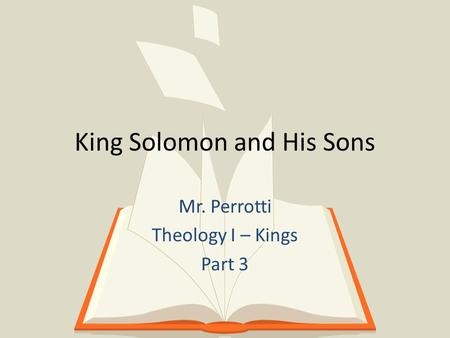 King Solomon and His Sons Mr. Perrotti Theology I – Kings Part 3.