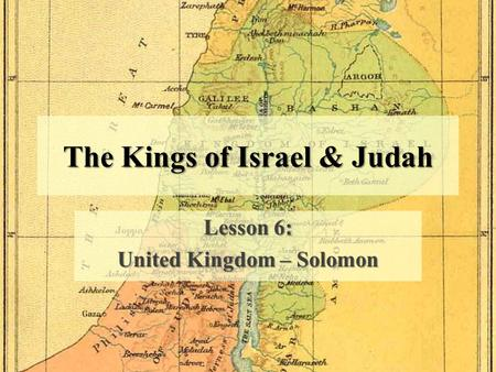 The Kings of Israel & Judah Lesson 6: United Kingdom – Solomon.