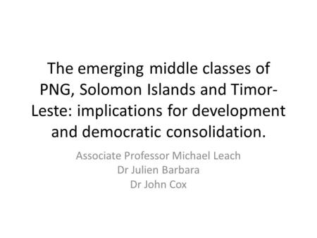 The emerging middle classes of PNG, Solomon Islands and Timor- Leste: implications for development and democratic consolidation. Associate Professor Michael.