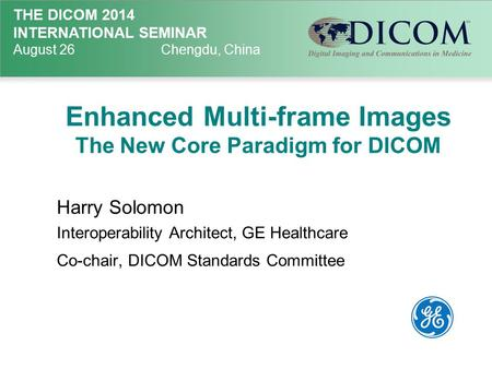 THE DICOM 2014 INTERNATIONAL SEMINAR August 26Chengdu, China Enhanced Multi-frame Images The New Core Paradigm for DICOM Harry Solomon Interoperability.