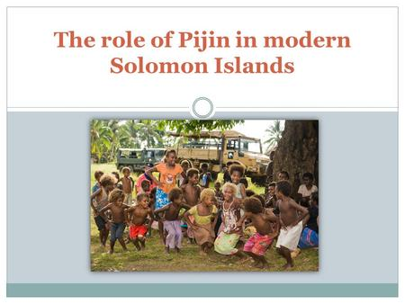 "The role of Pijin in modern Solomon Islands. What is pidgin? ""A grammatically simplified form of a language, used for communication between people not."