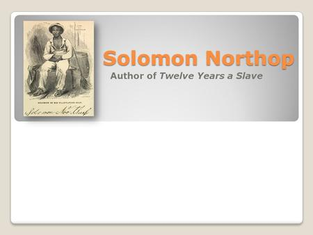 Solomon Northop Author of Twelve Years a Slave. Solomon's Childhood Solomon's father, Mintus Northop, was an African American slave who spent the early.