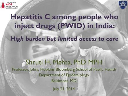 Hepatitis C among people who inject drugs (PWID) in India: High burden but limited access to care Shruti H. Mehta, PhD MPH Professor, Johns Hopkins Bloomberg.