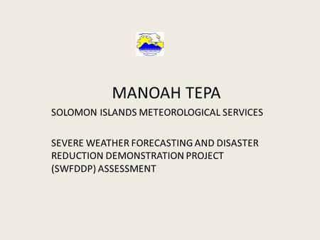 MANOAH TEPA SOLOMON ISLANDS METEOROLOGICAL SERVICES SEVERE WEATHER FORECASTING AND DISASTER REDUCTION DEMONSTRATION PROJECT (SWFDDP) ASSESSMENT.