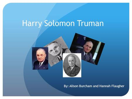 Harry Solomon Truman By: Alison Burcham and Hannah Flaugher.
