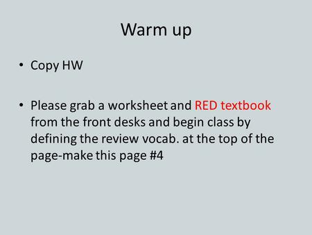 Warm up Copy HW Please grab a worksheet and RED textbook from the front desks and begin class by defining the review vocab. at the top of the page-make.