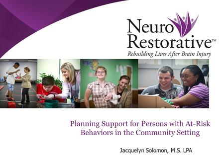 Planning Support for Persons with At-Risk Behaviors in the Community Setting Jacquelyn Solomon, M.S. LPA.