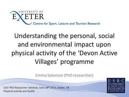 Understanding the personal, social and environmental impact upon physical activity of the 'Devon Active Villages' programme Emma Solomon (PhD researcher)