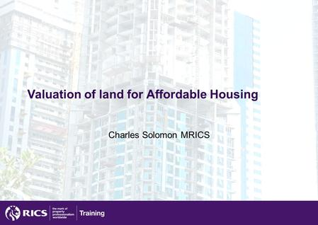Valuation of land for Affordable Housing Charles Solomon MRICS.