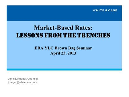 Market-Based Rates: Lessons from the Trenches EBA YLC Brown Bag Seminar April 23, 2013 Jane E. Rueger, Counsel