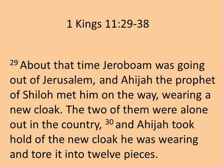 29 About that time Jeroboam was going out of Jerusalem, and Ahijah the prophet of Shiloh met him on the way, wearing a new cloak. The two of them were.
