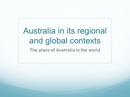 Australia in its regional and global contexts The place of Australia in the world.