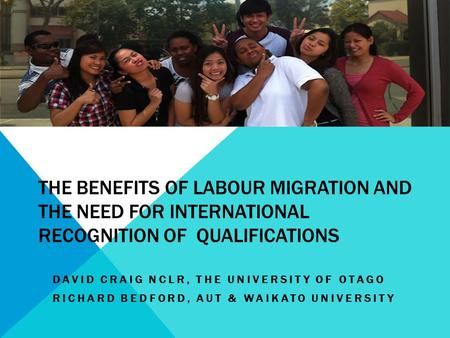 THE BENEFITS OF LABOUR MIGRATION AND THE NEED FOR INTERNATIONAL RECOGNITION OF QUALIFICATIONS DAVID CRAIG NCLR, THE UNIVERSITY OF OTAGO RICHARD BEDFORD,