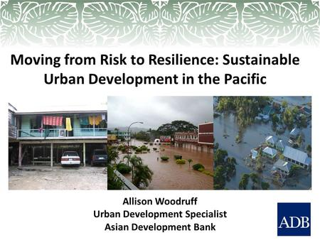 Moving from Risk to Resilience: Sustainable Urban Development in the Pacific Allison Woodruff Urban Development Specialist Asian Development Bank.