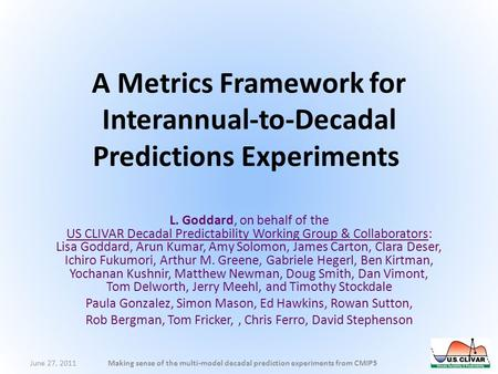 A Metrics Framework for Interannual-to-Decadal Predictions Experiments L. Goddard, on behalf of the US CLIVAR Decadal Predictability Working Group & Collaborators: