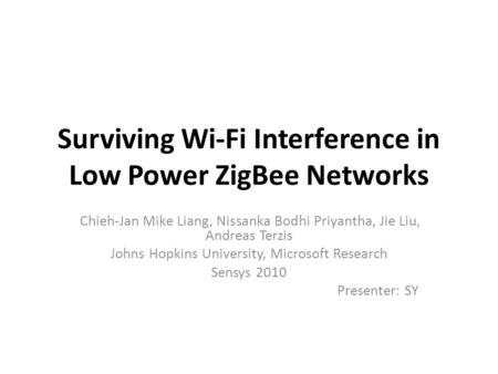 Surviving Wi-Fi Interference in Low Power ZigBee Networks Chieh-Jan Mike Liang, Nissanka Bodhi Priyantha, Jie Liu, Andreas Terzis Johns Hopkins University,