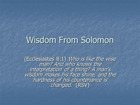 Wisdom From Solomon (Ecclesiastes 8:1) Who is like the wise man? And who knows the interpretation of a thing? A man's wisdom makes his face shine, and.