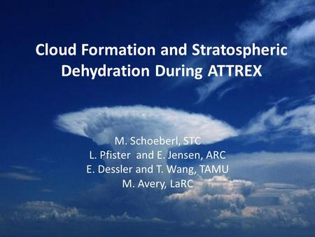 Cloud Formation and Stratospheric Dehydration During ATTREX M. Schoeberl, STC L. Pfister and E. Jensen, ARC E. Dessler and T. Wang, TAMU M. Avery, LaRC.