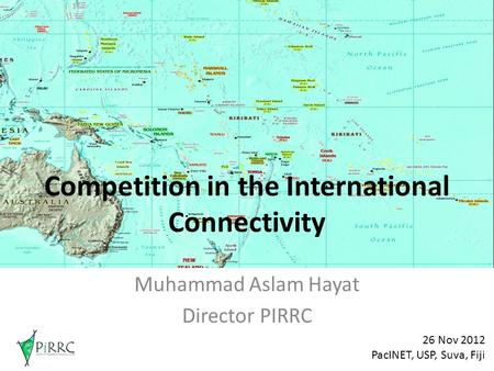 Competition in the International Connectivity Muhammad Aslam Hayat Director PIRRC 26 Nov 2012 PacINET, USP, Suva, Fiji.