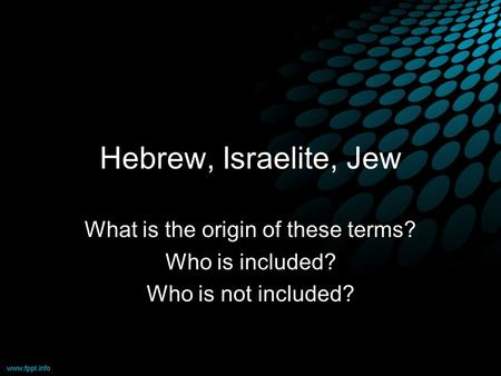Hebrew, Israelite, Jew What is the origin of these terms? Who is included? Who is not included?