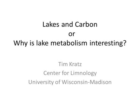 Lakes and Carbon or Why is lake metabolism interesting? Tim Kratz Center for Limnology University of Wisconsin-Madison.