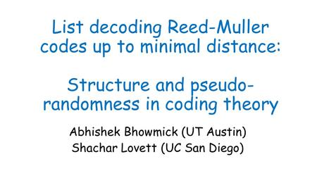 List decoding Reed-Muller codes up to minimal distance: Structure and pseudo- randomness in coding theory Abhishek Bhowmick (UT Austin) Shachar Lovett.