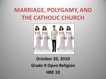 MARRIAGE, POLYGAMY, AND THE CATHOLIC CHURCH October 20, 2010 Grade 9 Open Religion HRE 10.