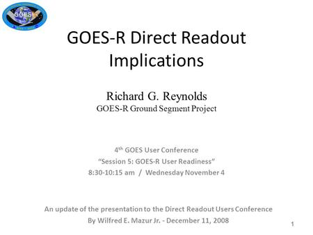 "GOES-R Direct Readout Implications Richard G. Reynolds GOES-R Ground Segment Project 4 th GOES User Conference ""Session 5: GOES-R User Readiness"" 8:30-10:15."