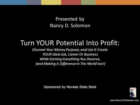Www.NancyDSolomon.com Presented by Nancy D. Solomon Turn YOUR Potential Into Profit: Discover Your Money Purpose, and Use It Create YOUR Ideal Job, Career.