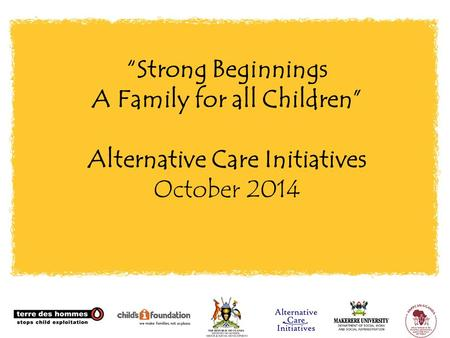 """Strong Beginnings A Family for all Children"" Alternative Care Initiatives October 2014."