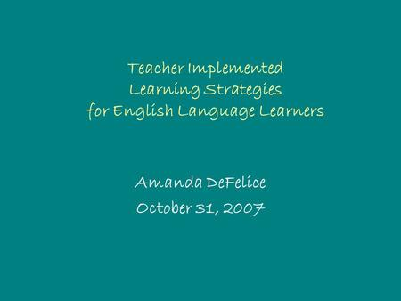 Teacher Implemented Learning Strategies for English Language Learners Amanda DeFelice October 31, 2007.