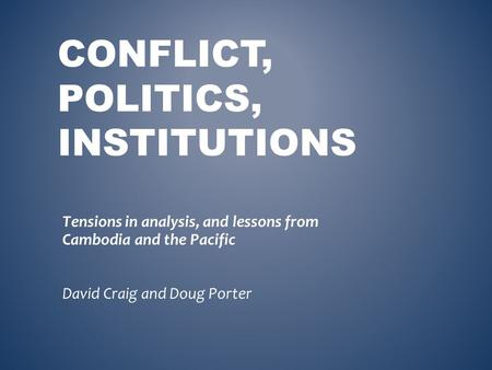 CONFLICT, POLITICS, INSTITUTIONS Tensions in analysis, and lessons from Cambodia and the Pacific David Craig and Doug Porter.