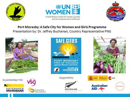 Port Moresby: A Safe City for Women and Girls Programme Presentation by: Dr. Jeffrey Buchanan, Country Representative PNG In partnership with: Supported.