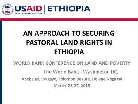 AN APPROACH TO SECURING PASTORAL LAND RIGHTS IN ETHIOPIA WORLD BANK CONFERENCE ON LAND AND POVERTY The World Bank - Washington DC, Abebe M. Wagaye, Solomon.