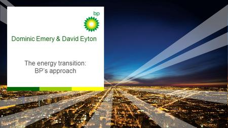 Dominic Emery & David Eyton The energy transition: BP's approach.