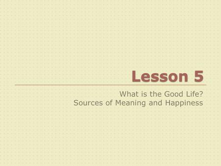 Lesson 5 What is the Good Life? Sources of Meaning and Happiness.