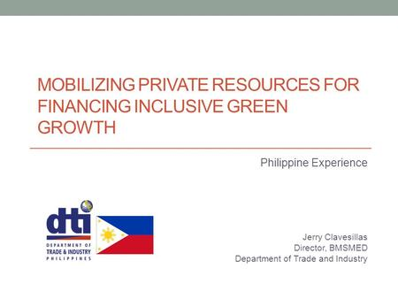 MOBILIZING PRIVATE RESOURCES FOR FINANCING INCLUSIVE GREEN GROWTH Philippine Experience Jerry Clavesillas Director, BMSMED Department of Trade and Industry.