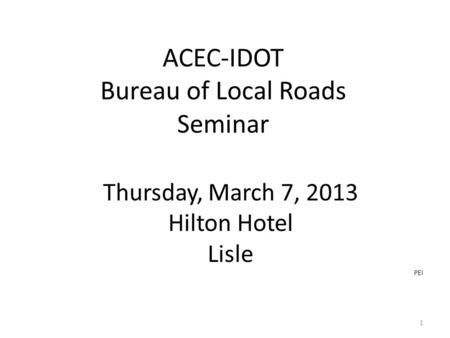 ACEC-IDOT Bureau of Local Roads Seminar Thursday, March 7, 2013 Hilton Hotel Lisle PEI 1.