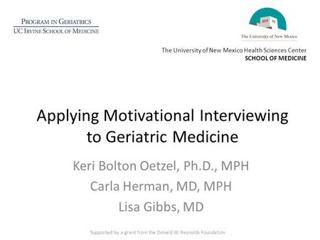Applying Motivational Interviewing to Geriatric Medicine Keri Bolton Oetzel, Ph.D., MPH Carla Herman, MD, MPH Lisa Gibbs, MD Supported by a grant from.