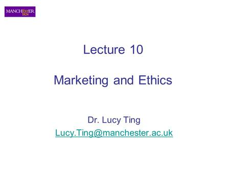 Lecture 10 Marketing and Ethics Dr. Lucy Ting