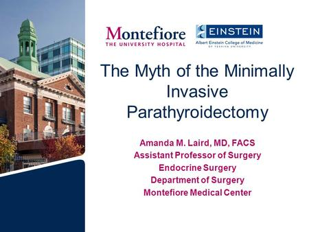The Myth of the Minimally Invasive Parathyroidectomy Amanda M. Laird, MD, FACS Assistant Professor of Surgery Endocrine Surgery Department of Surgery Montefiore.