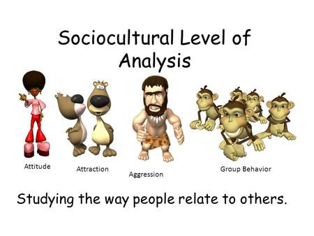 Sociocultural Level of Analysis Studying the way people relate to others. Attitude Attraction Aggression Group Behavior.