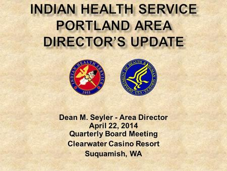 Dean M. Seyler - Area Director April 22, 2014 Quarterly Board Meeting Clearwater Casino Resort Suquamish, WA.