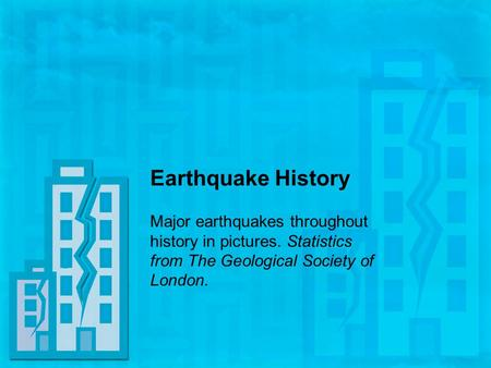 Earthquake History Major earthquakes throughout history in pictures. Statistics from The Geological Society of London.