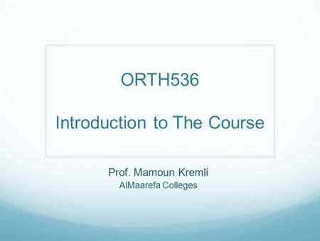 Prof. Mamoun Kremli AlMaarefa Colleges ORTH536 Introduction to The Course.